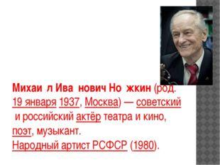 Михаи́л Ива́нович Но́жкин(род.19 января1937,Москва)—советскийи российс