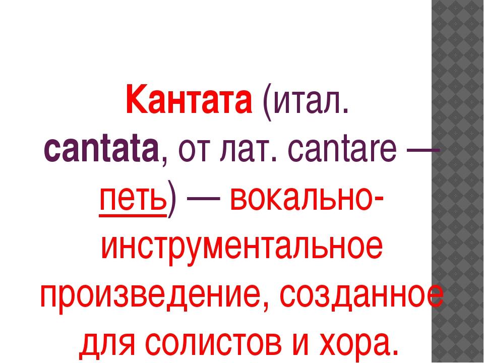 Кантата(итал. cantata, от лат. саntare — петь) —вокально-инструментальное...