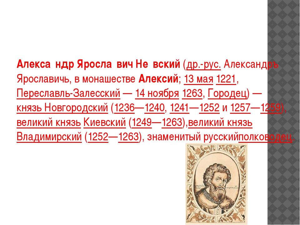 Алекса́ндр Яросла́вич Не́вский(др.-рус.Александръ Ярославичь, в монашестве...