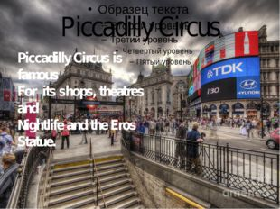 Piccadilly Circus Piccadilly Circus is famous For its shops, theatres and Nig