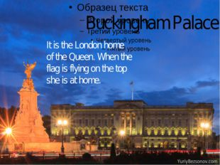 Buckingham Palace It is the London home of the Queen. When the flag is flyin