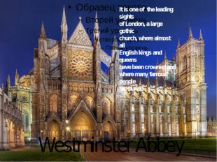Westminster Abbey It is one of the leading sights of London, a large gothic c