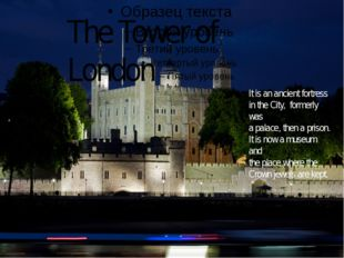 The Tower of London It is an ancient fortress in the City, formerly was a pa