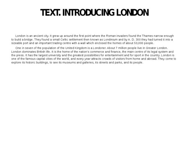 TEXT. INTRODUCING LONDON London is an ancient city. It grew up around the fir...