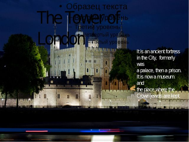 The Tower of London It is an ancient fortress in the City, formerly was a pa...