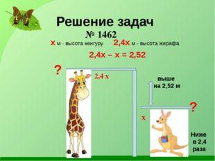 Решение задач Ниже в 2,4 раза выше на 2,52 м ? ? x м - высота кенгуру 2,4x м