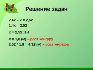 Решение задач 2,4x – x = 2,52 1,4x = 2,52 x = 2,52 :1,4 x = 1,8 (м) – рост ке