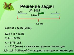 Решение задач № 1463 1,3x + x = 5,75 2,3x = 5,75 x = 5,75: 2,3 x = 2,5 (км/ч)