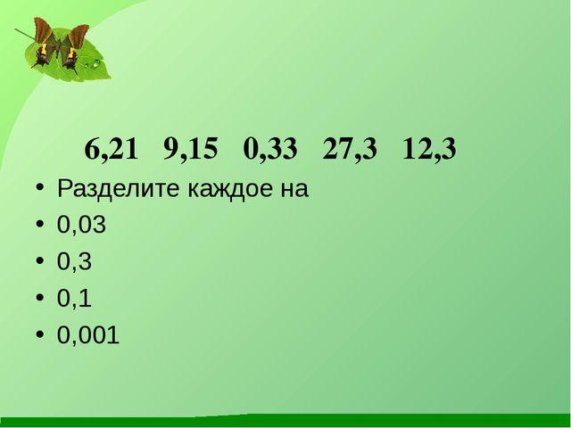 6,21 9,15 0,33 27,3 12,3 Разделите каждое на 0,03 0,3 0,1 0,001