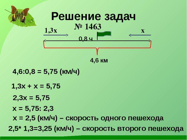 Решение задач № 1463 1,3x + x = 5,75 2,3x = 5,75 x = 5,75: 2,3 x = 2,5 (км/ч)...