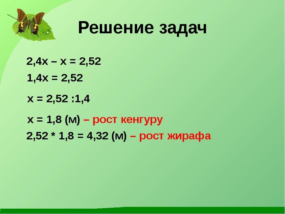 Решение задач 2,4x – x = 2,52 1,4x = 2,52 x = 2,52 :1,4 x = 1,8 (м) – рост ке...