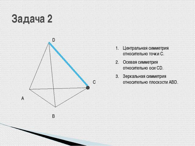 Задача 2 А В С D Центральная симметрия относительно точки С. Осевая симметрия...
