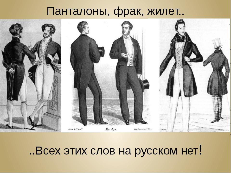 Панталоны, фрак, жилет.. ..Всех этих слов на русском нет!