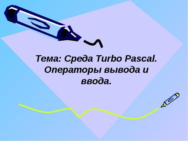 Тема: Среда Turbo Pascal. Операторы вывода и ввода.
