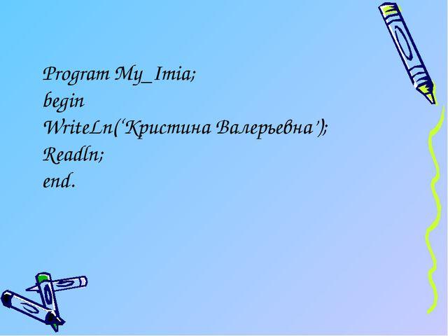 Program My_Imia; begin WriteLn('Кристина Валерьевна'); Readln; end.