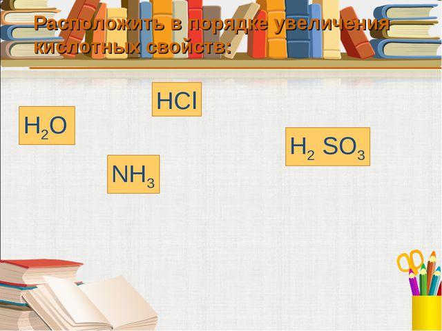 Расположить в порядке увеличения кислотных свойств: H2O HCl H2 SO3 NH3