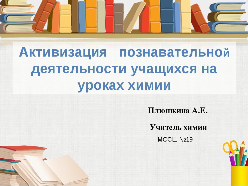 Активизация познавательной деятельности учащихся на уроках химии Плюшкина А.Е...