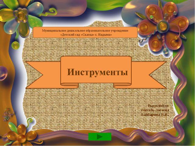 Инструменты Выполнила: учитель-логопед Байбарина Н.В. Муниципальное дошкольн...