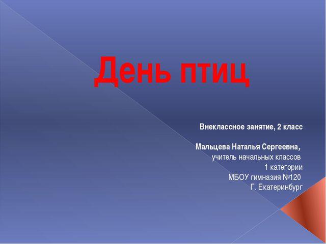 День птиц Внеклассное занятие, 2 класс  Мальцева Наталья Сергеевна, учитель...