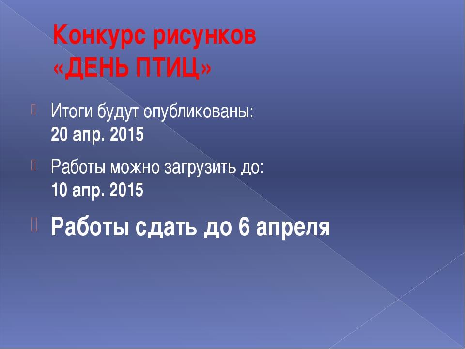 Конкурс рисунков «ДЕНЬ ПТИЦ» Итоги будут опубликованы: 20 апр. 2015 Работы мо...