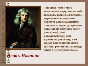 Исаак Ньютон «Не знаю, чем я могу показаться миру, но сам себе я кажусь тольк