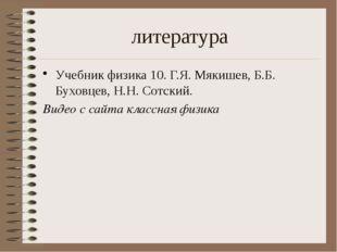 литература Учебник физика 10. Г.Я. Мякишев, Б.Б. Буховцев, Н.Н. Сотский. Виде