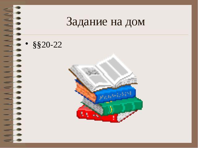 Задание на дом §§20-22