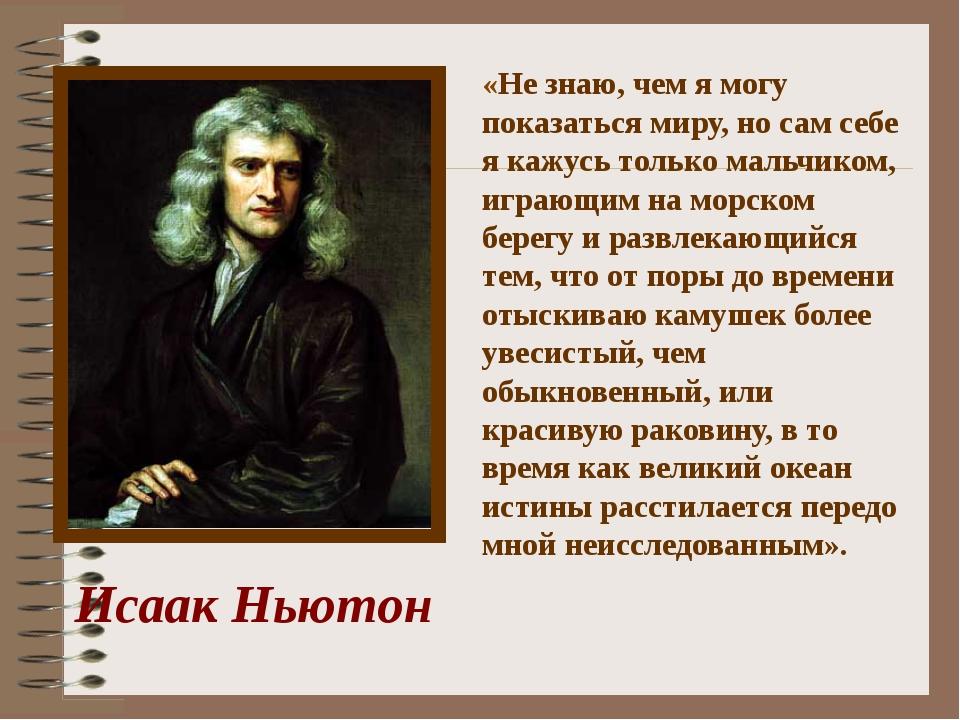 Исаак Ньютон «Не знаю, чем я могу показаться миру, но сам себе я кажусь тольк...