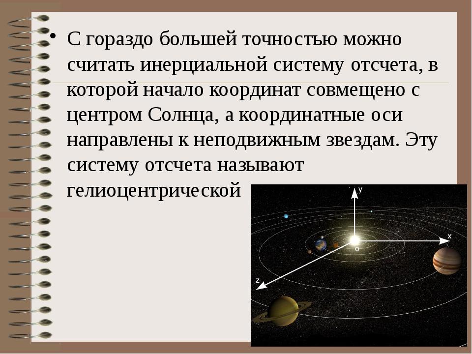 С гораздо большей точностью можно считать инерциальной систему отсчета, в кот...