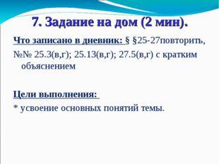 7. Задание на дом (2 мин). Что записано в дневник: § §25-27повторить, №№ 25.3
