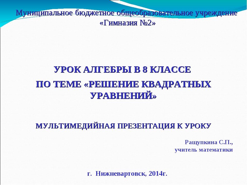 Ращупкина С.П., учитель математики УРОК АЛГЕБРЫ В 8 КЛАССЕ ПО ТЕМЕ «РЕШЕНИЕ К...