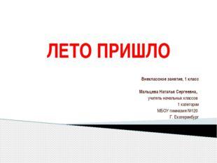 ЛЕТО ПРИШЛО Внеклассное занятие, 1 класс  Мальцева Наталья Сергеевна, учител