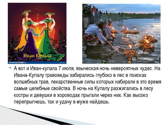 А вот и Иван-купала 7 июля, языческая ночь невероятных чудес. На Ивана-Купал...