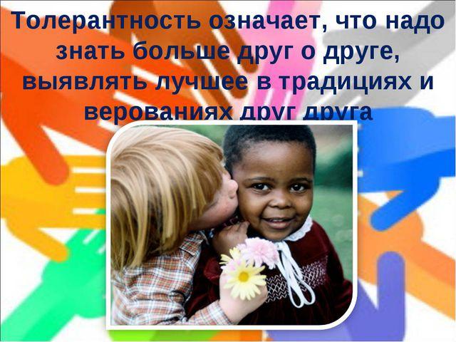 Толерантность означает, что надо знать больше друг о друге, выявлять лучшее в...