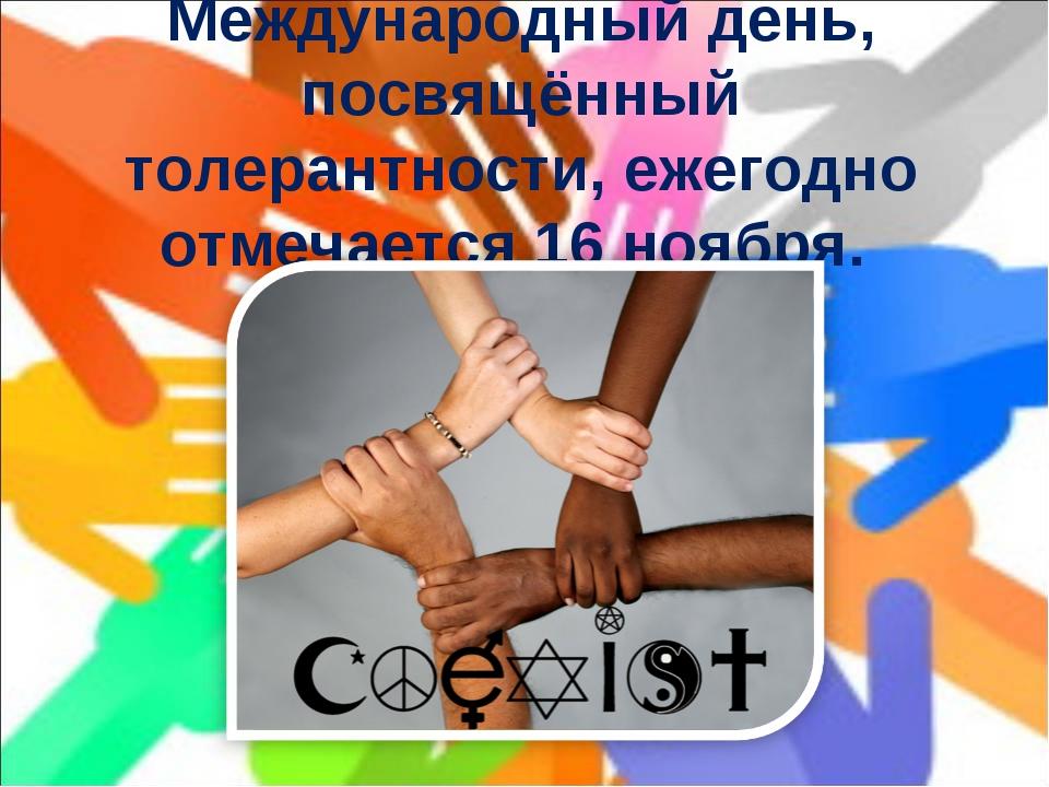 Международный день, посвящённый толерантности, ежегодно отмечается 16 ноября.
