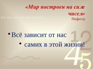 «Мир построен на силе чисел» Пифагор Всё зависит от нас самих в этой жизни!