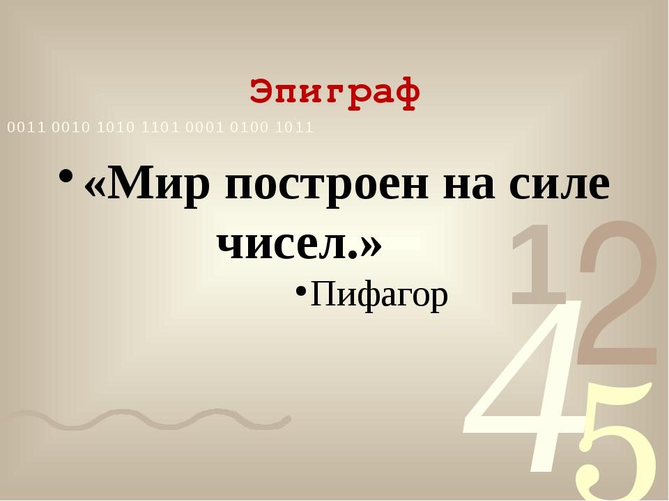 Эпиграф «Мир построен на силе чисел.» Пифагор