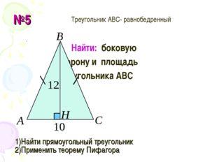 №5 Найти: боковую сторону и площадь треугольника АВС 1)Найти прямоугольный тр