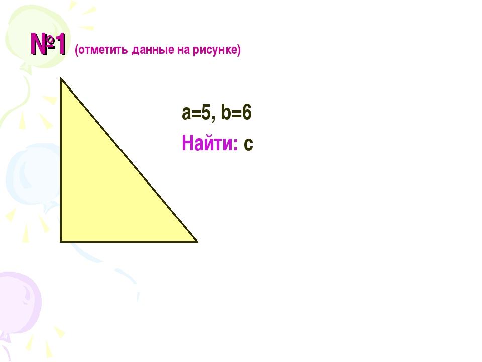№1 (отметить данные на рисунке) а=5, b=6 Найти: с