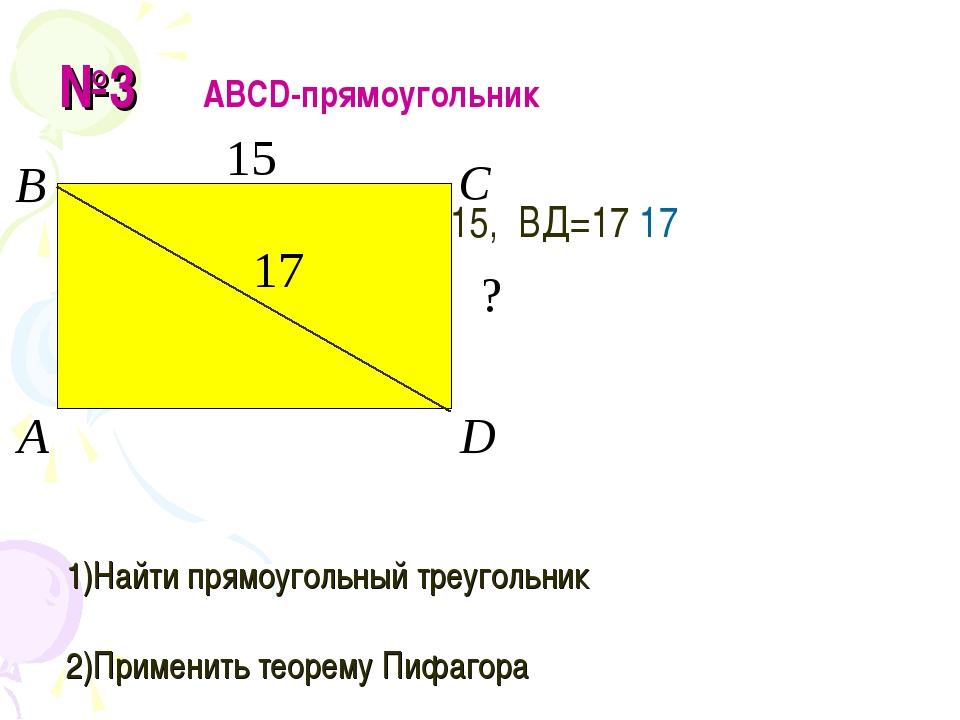 №3 АВСD-прямоугольник ВС=15, ВД=17 17 Найти СD 1)Найти прямоугольный треуголь...