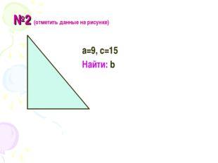 №2 (отметить данные на рисунке) а=9, с=15 Найти: b