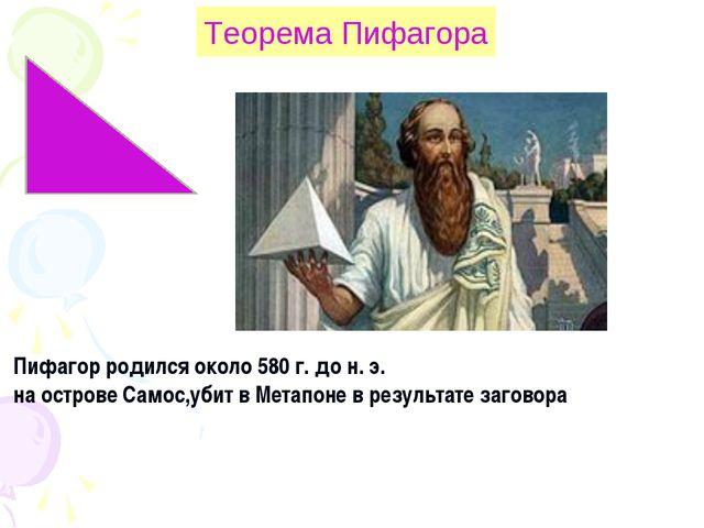 Пифагор родился около 580 г. до н. э. на острове Самос,убит в Метапоне в резу...