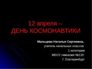 12 апреля – ДЕНЬ КОСМОНАВТИКИ Мальцева Наталья Сергеевна, учитель начальных к