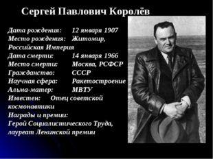 Сергей Павлович Королёв Дата рождения:12 января 1907 Место рождения:Житомир