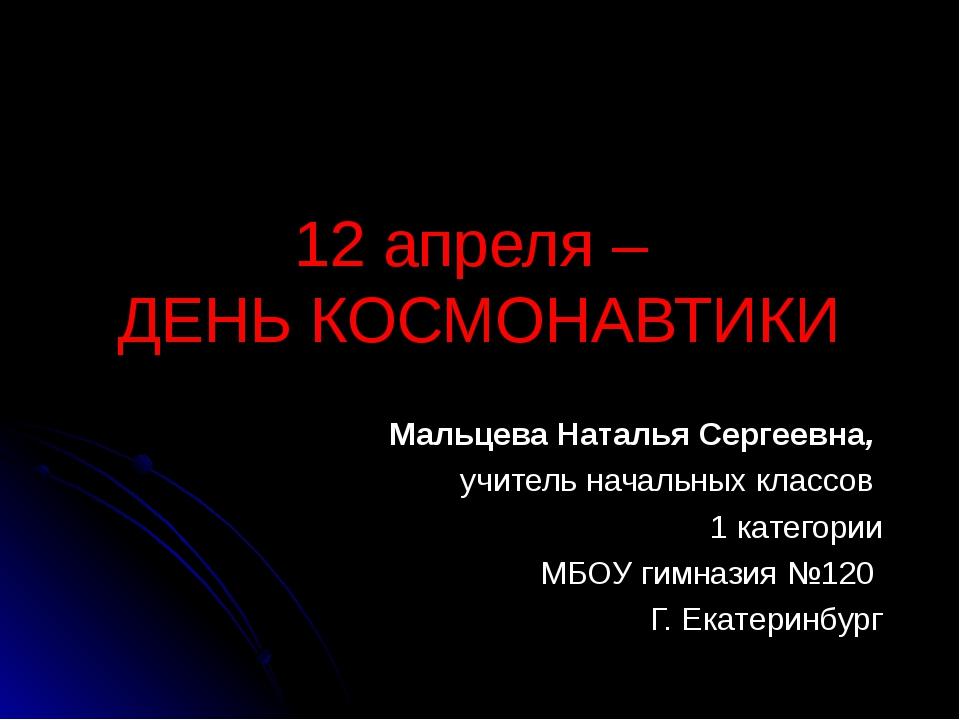 12 апреля – ДЕНЬ КОСМОНАВТИКИ Мальцева Наталья Сергеевна, учитель начальных к...