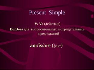 Present Simple V/ Vs (действие) Do/Does для вопросительных и отрицательных пр