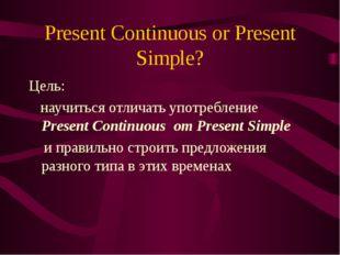 Present Continuous or Present Simple? Цель: научиться отличать употребление P