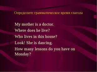 Определите грамматическое время глагола My mother is a doctor. Where does he