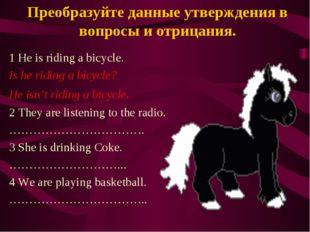 Преобразуйте данные утверждения в вопросы и отрицания. 1 He is riding a bicyc
