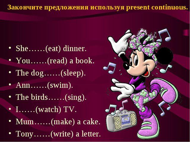 Закончите предложения используя present continuous. She……(eat) dinner. You……(...